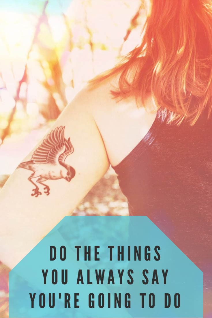 Do the things you always say you're going to do.