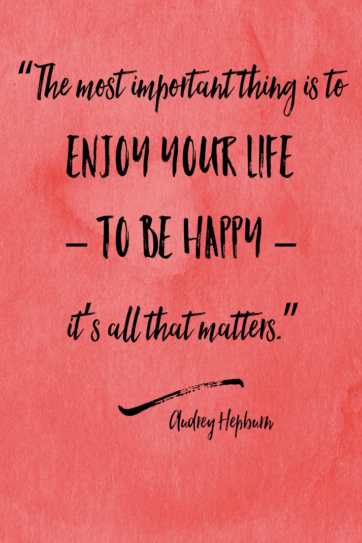 """""""The most important thing is to enjoy your life – to be happy – it's all that matters."""" Audrey Hepburn"""