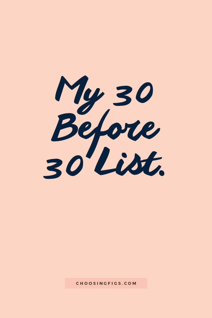 My 30 Before 30 List. 30 things I want to do before I turn 30.
