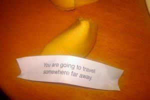 Fortune cookie fortune: You are going to travel somewhere far away.