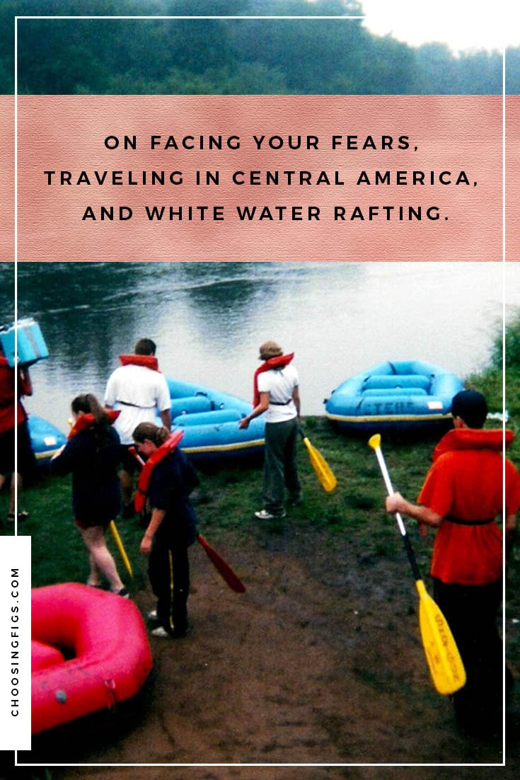 I'm so excited! I'm so excited! I'm so…scared! On facing your fears, traveling in Central America, and white water rafting.