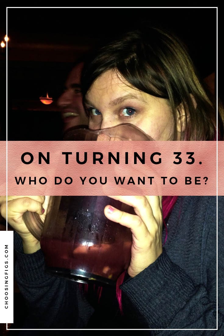 On turning 33. Who do you want to be? Reflections on my 33rd birthday.