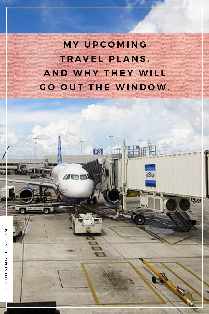 My upcoming travel plans. And why they will go out the window.