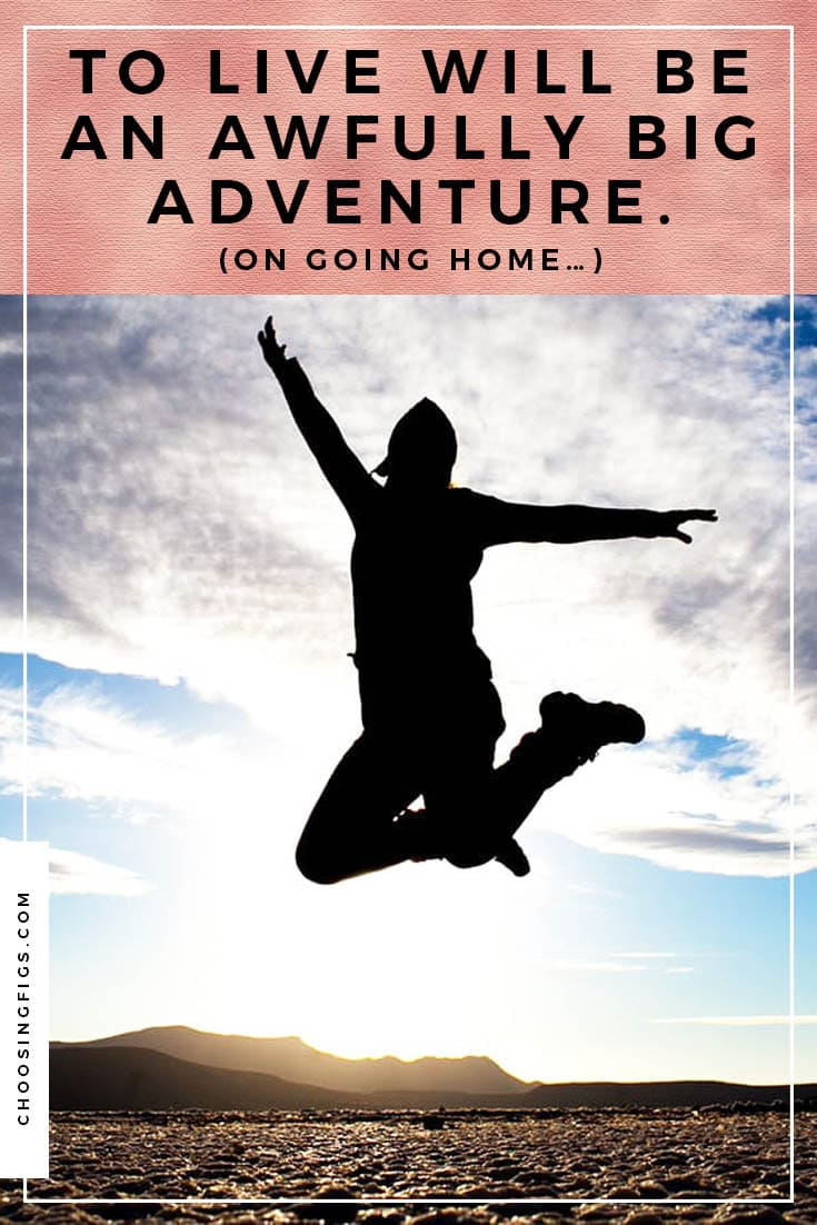 """To live will be an awfully big adventure. (On going home…) After three years of travel, I'm going home """"for good."""""""