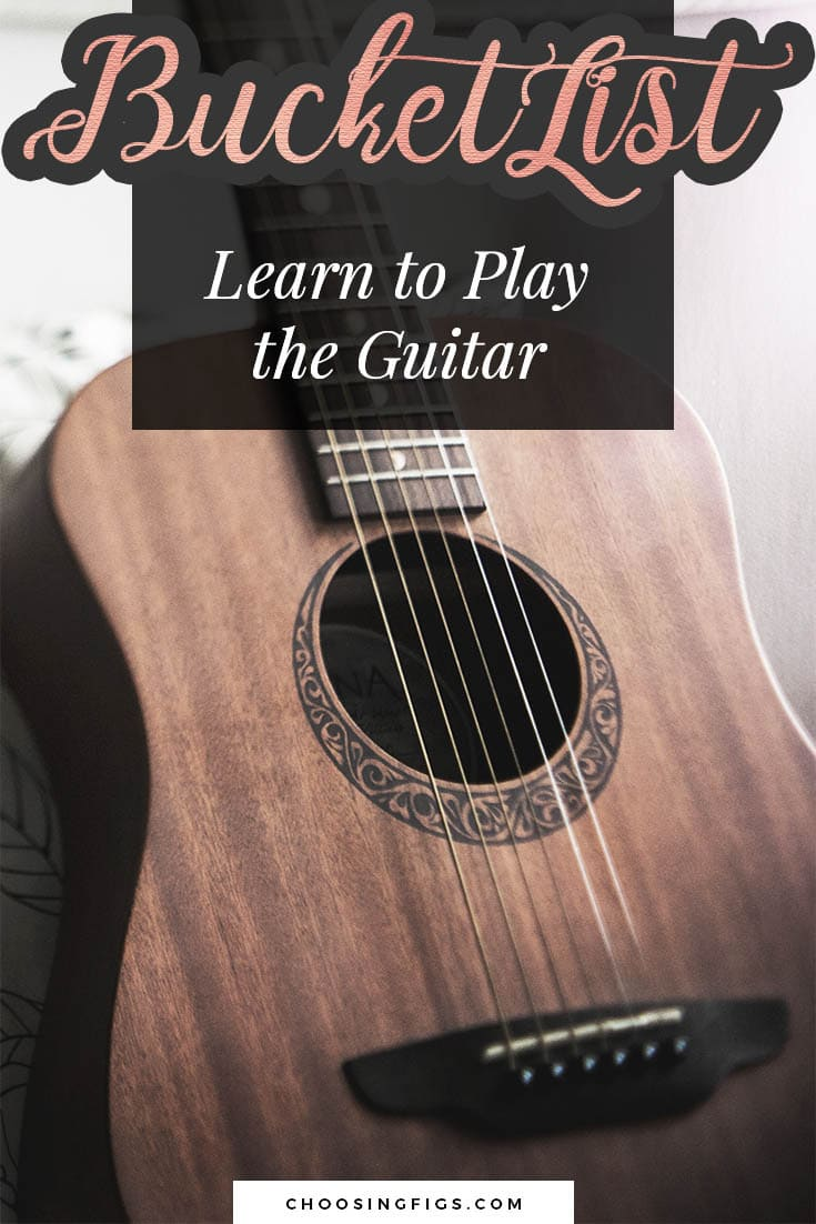 BUCKET LIST IDEAS: Learn to play the guitar.