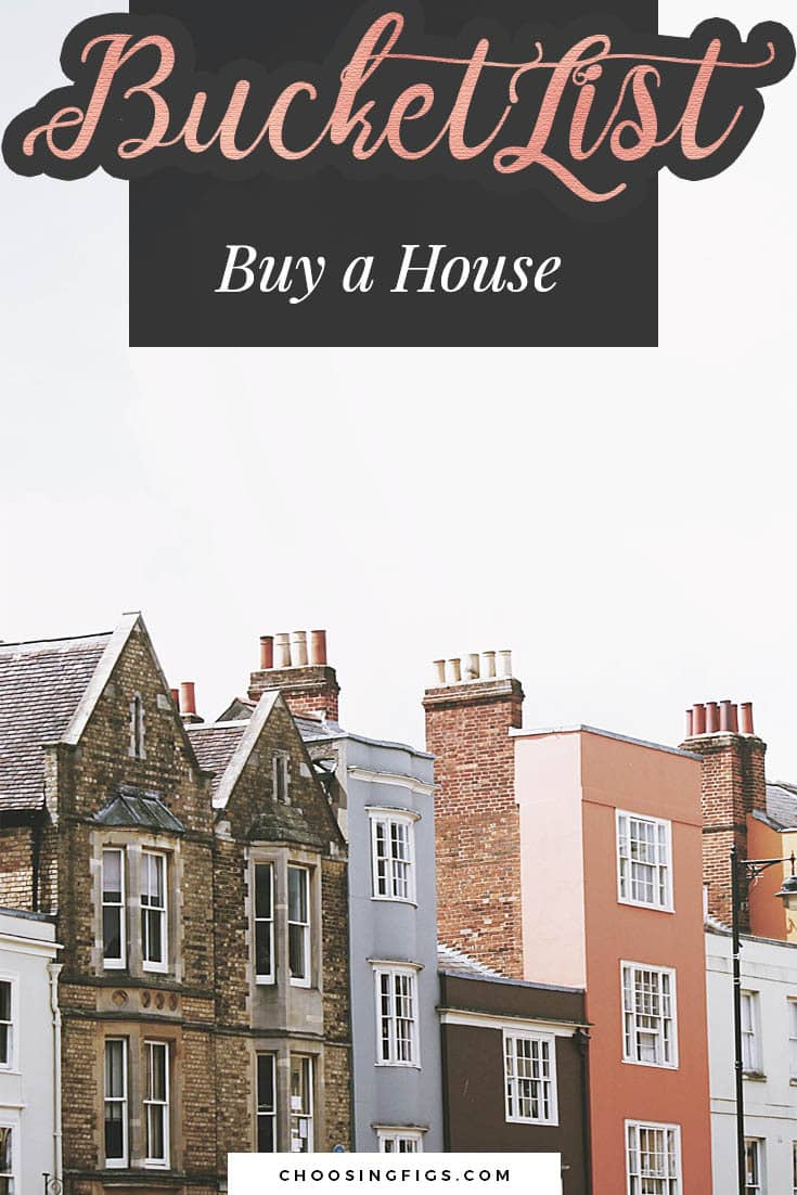 BUCKET LIST IDEAS: Buy a house.