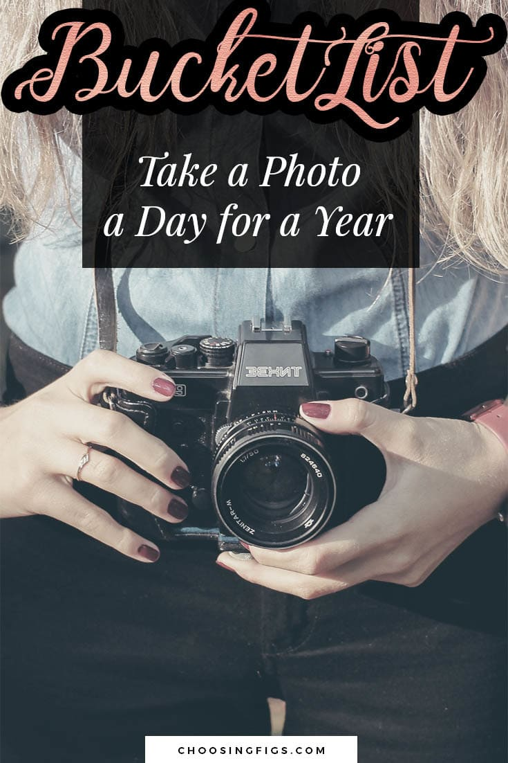 BUCKET LIST IDEAS: Take a photo a day for a year.