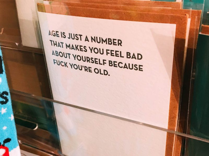Age is just a number that makes you feel bad about yourself because fuck you're old.