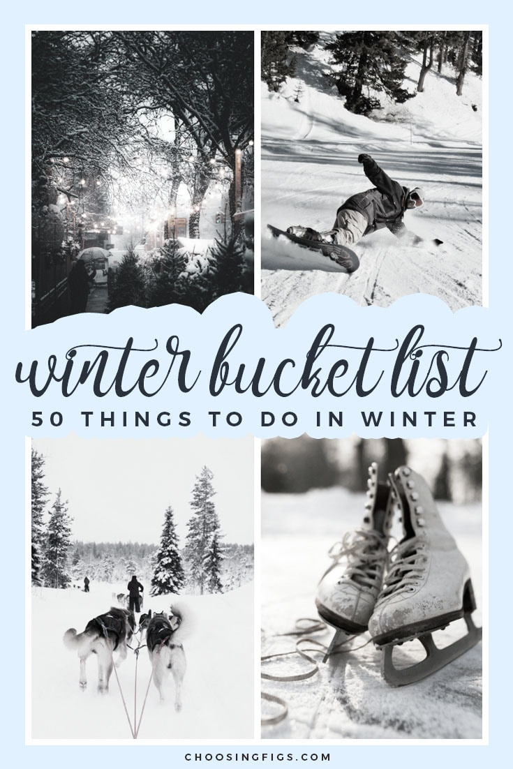 Winter Bucket List Ideas: 50 Things to do in Winter: Go Skiing Make a Snow Angel See The Nutcracker Go to a Christmas Market Kiss Under the Mistletoe Do a Polar Plunge Sled Down a Hill Donate Toys to Kids Bake Christmas Cookies Go Snowboarding Build a Snowman Spend Christmas on the Beach Drink Hot Cocoa by the Fire Catch a Snowflake on my Tongue Go Cross-Country Skiing Make a Gingerbread House Sleep in an Ice Hotel Take a Photo with Santa Claus Have a Snowball Fight Go Snowshoeing Kiss Someone at Midnight on New Year's Eve Feed a Reindeer Chop Down a Christmas Tree Celebrate Valentine's Day with Someone I Love Volunteer During the Holidays Make an Ice Sculpture Have a Christmas Movie Marathon Go Ice Skating Take a Sleigh Ride Go to a Tree Lighting Ceremony Make New Year's Resolutions (and stick to them) Ride a Snowmobile See the Rockettes Christmas Spectacular Go Dog Sledding Send Christmas Cards Go Ice Fishing Drink Eggnog Drink on a Santa Bar Crawl Stay in a Cabin See the Department Store Christmas Window Displays Soak in a Hot Tub Build a Snow Fort Make Paper Snowflake Cutouts Attend an Ugly Christmas Sweater Party Go Shopping on Christmas Eve Throw a Super Bowl Party Listen to Christmas Music All Day Go Caroling Make a Pot of Mulled Wine Have a White Christmas