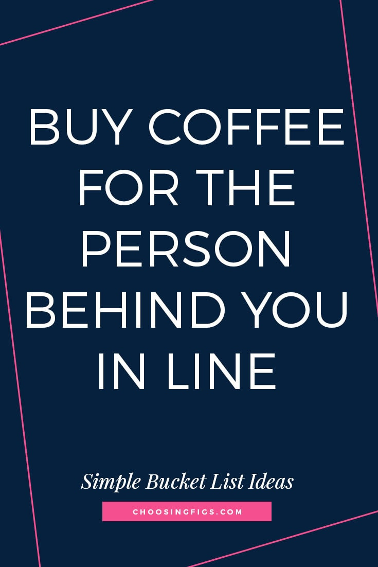 BUY COFFEE FOR THE PERSON BEHIND YOU IN LINE | 50 Simple Bucket List Ideas to Do Right Now