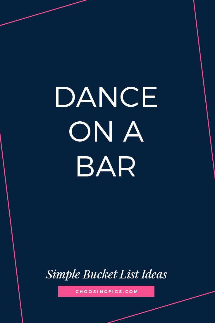 DANCE ON A BAR | 50 Simple Bucket List Ideas to Do Right Now