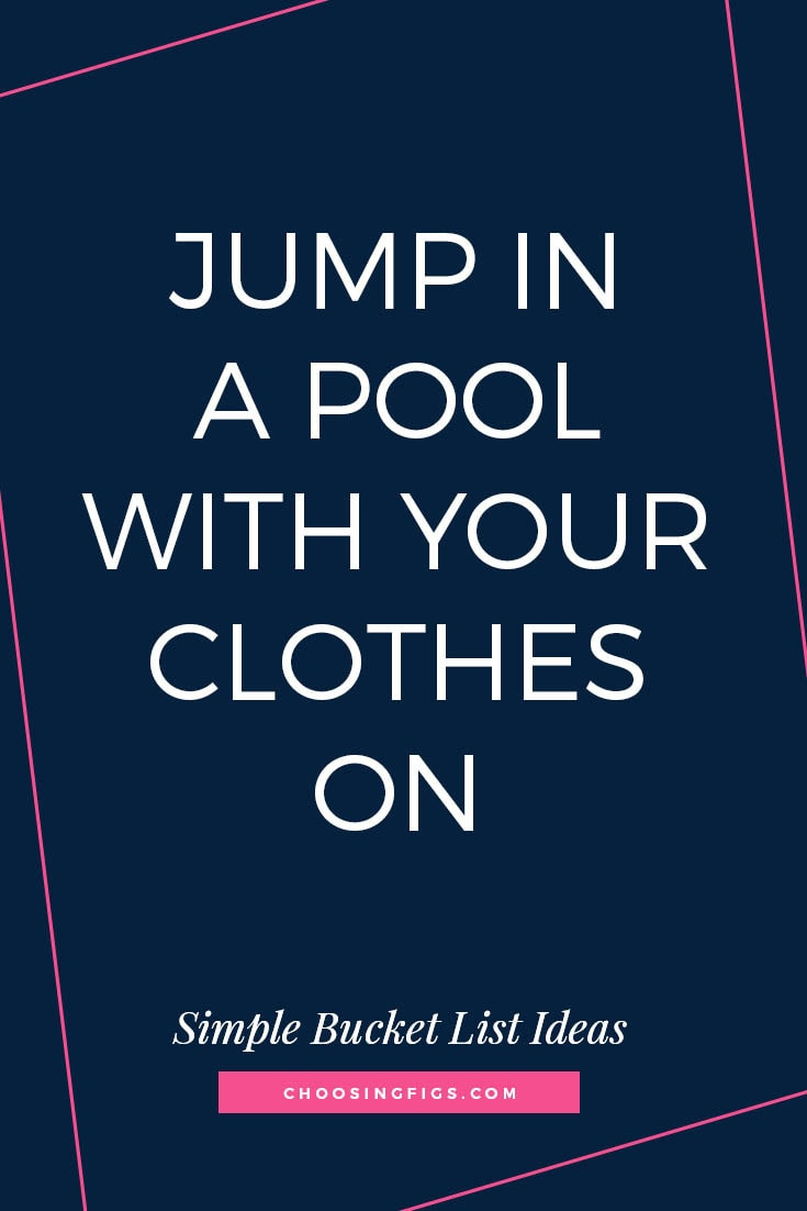 JUMP IN A POOL WITH YOUR CLOTHES ON | 50 Simple Bucket List Ideas to Do Right Now