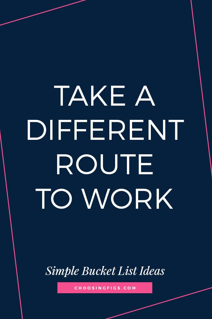 TAKE A DIFFERENT ROUTE TO WORK | 50 Simple Bucket List Ideas to Do Right Now