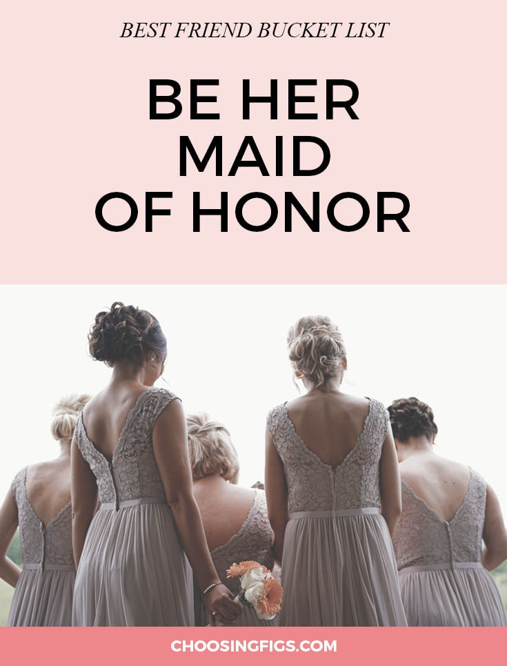 "BEST FRIEND BUCKET LIST: Be your best friend's maid of honor and stand up for her at her wedding. You've stood by her side for your whole life so stand by her side when she says, ""I do!"" Be the best maid of honor you can be for your best friend: help her get ready, keep the timeline on track, calm her nerves, hold her bouquet, make sure she savors the day, and try not to shed too many tears of joy. Things to do with your best friend."