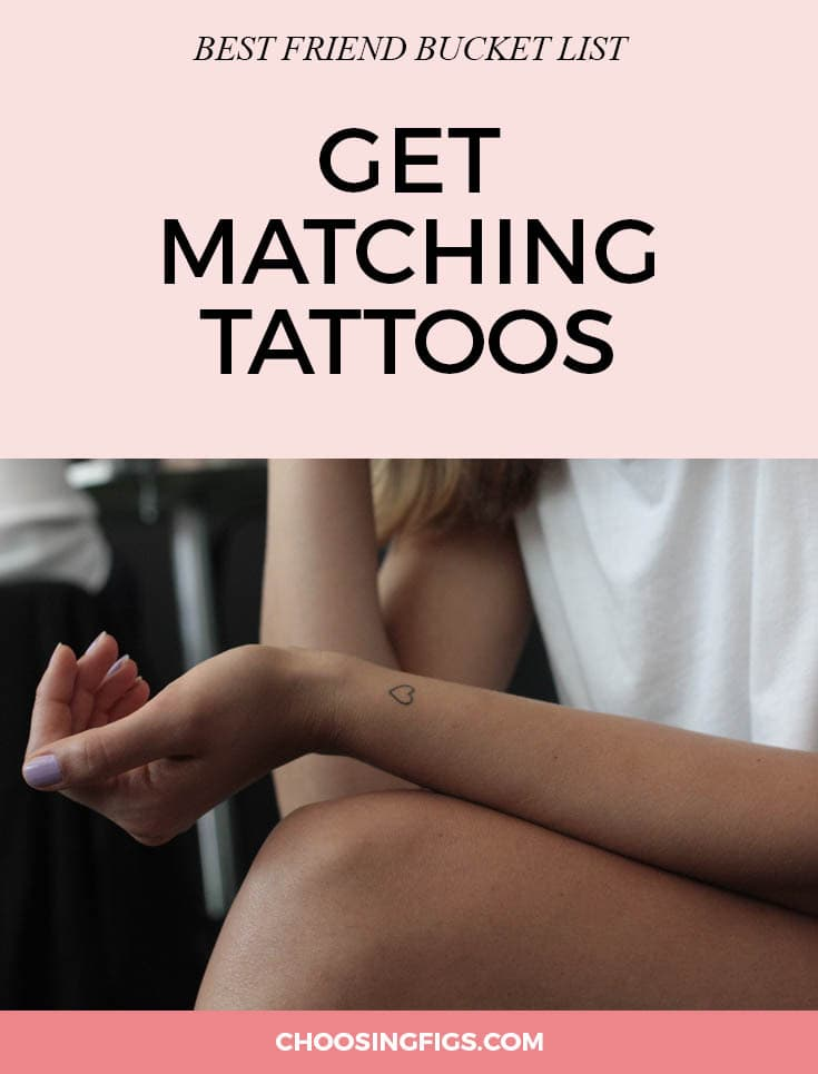 "BEST FRIEND BUCKET LIST: Get matching tattoos with your best friend. Nothing says true friendship like matching ink. If you're both comfortable, add ""get a matching tattoo with your best friend"" to your friendship bucket list. Commemorate a life event that you shared, something that means a lot to you both, an inside joke, or a shared passion. It will be a daily, permanent, reminder of how much your friend means to you and much you mean to her. Things to do with your best friend."