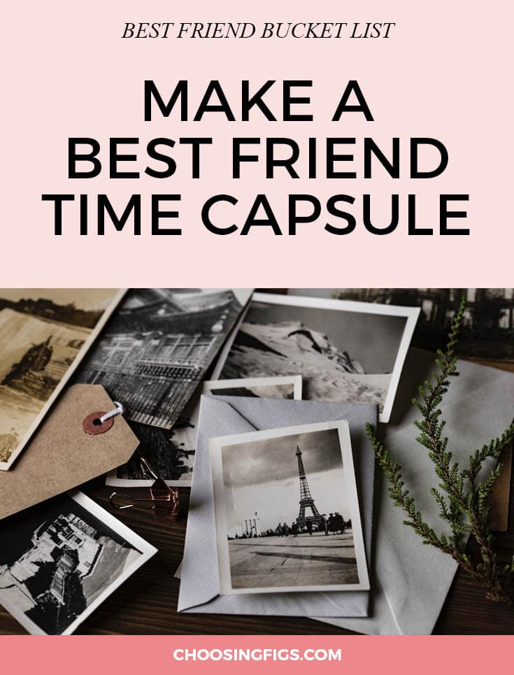 BEST FRIEND BUCKET LIST: Make a best friend time capsule. You're always making memories with your best friend, why not preserve them? Find things that mean something to you both: a postcard from your weekend in the Florida Keys, tickets from the Beyoncé concert, printouts of silly selfies, a bottle of your favorite rosé. Gather those items up, seal them in a box, and bury or hide it somewhere you'll remember. Pick a date sometime in the future and promise each other that no matter what, you'll meet then to open it back up together and reminisce. Things to do with your best friend.