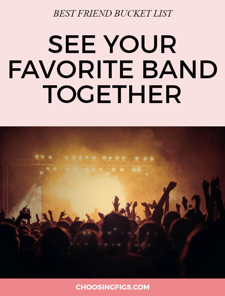 BEST FRIEND BUCKET LIST: See your favorite band together with your best friend. Ever since you bonded over your favorite Backstreet Boy, you and your best friend have probably shared a similar taste in music. If you have mutual Spotify lists and exchange mp3s on your iPhones, be sure to catch your favorite music artist with your bucket list bff next time they are in town. Things to do with your best friend.