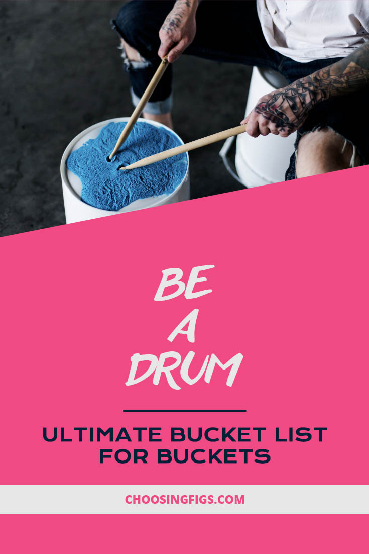 Be a drum. Ultimate Bucket List Ideas for Buckets.