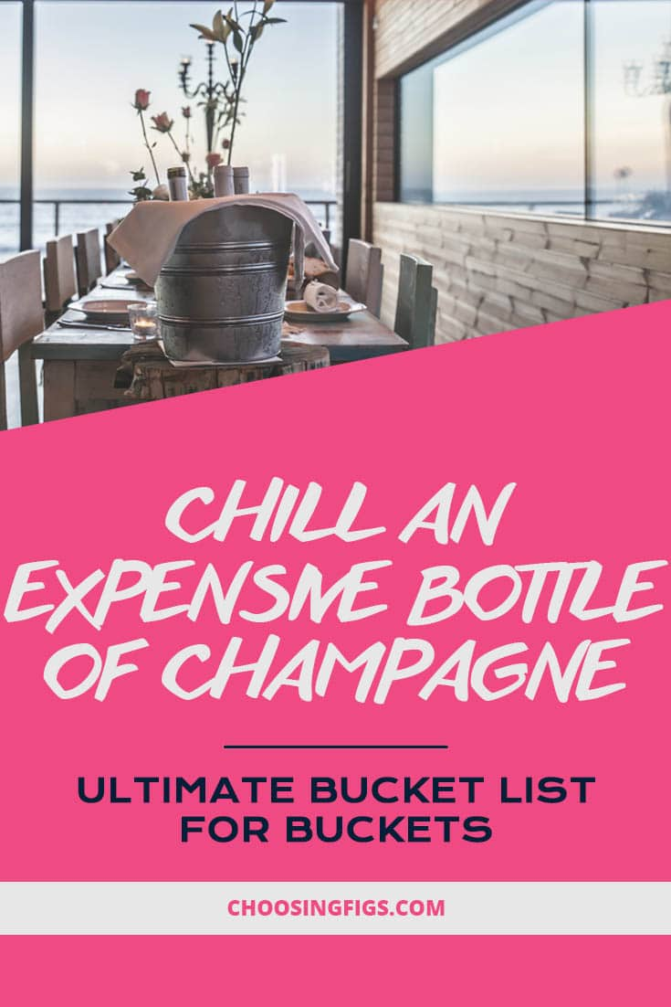 Chill an expensive bottle of champagne. Ultimate Bucket List Ideas for Buckets.