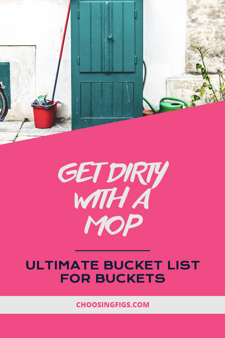 Get dirty with a mop. Ultimate Bucket List Ideas for Buckets.